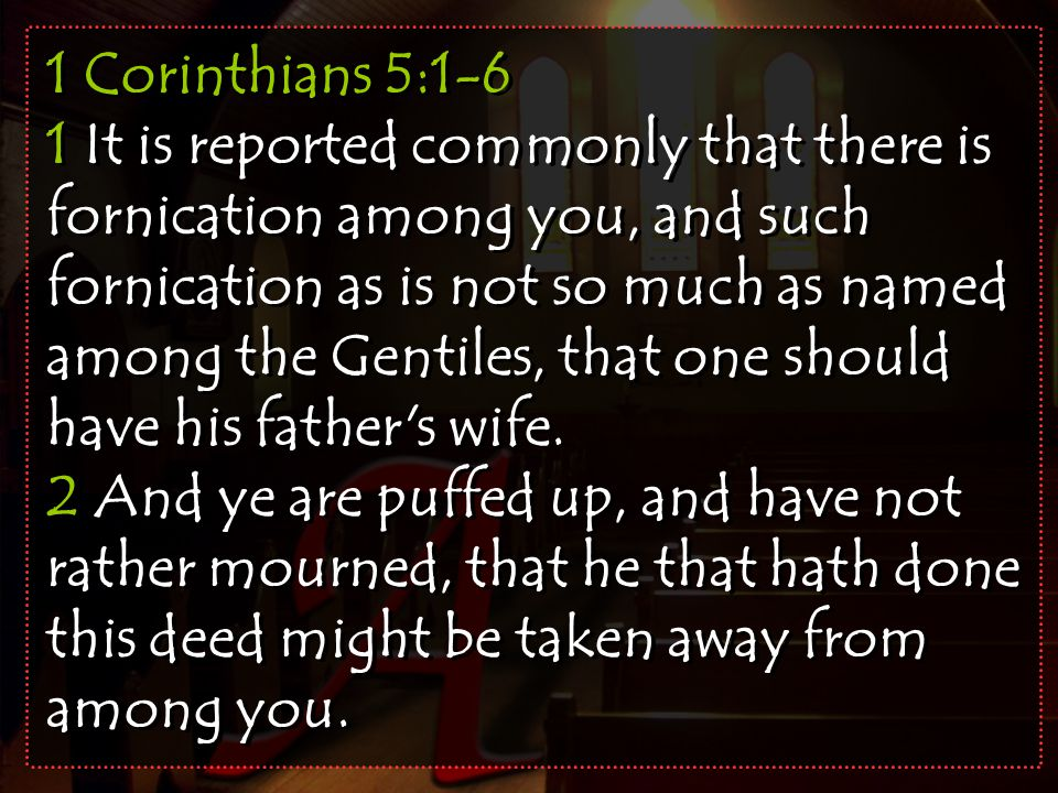 1 Corinthians 5:1-6 1 It is reported commonly that there is fornication among you, and such fornication as is not so much as named among the Gentiles, that one should have his father s wife.