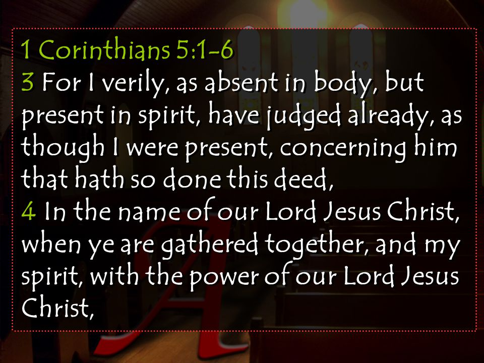 1 Corinthians 5:1-6 3 For I verily, as absent in body, but present in spirit, have judged already, as though I were present, concerning him that hath so done this deed,