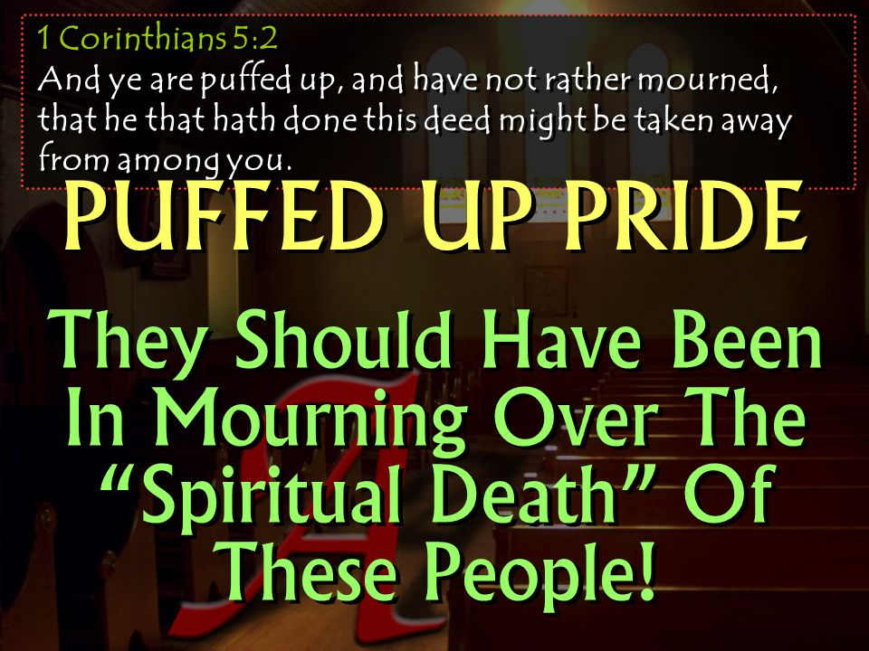 1 Corinthians 5:2 And ye are puffed up, and have not rather mourned, that he that hath done this deed might be taken away from among you.
