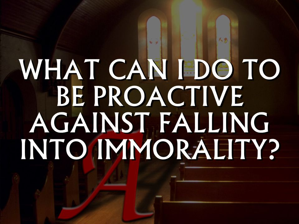 WHAT CAN I DO TO BE PROACTIVE AGAINST FALLING INTO IMMORALITY