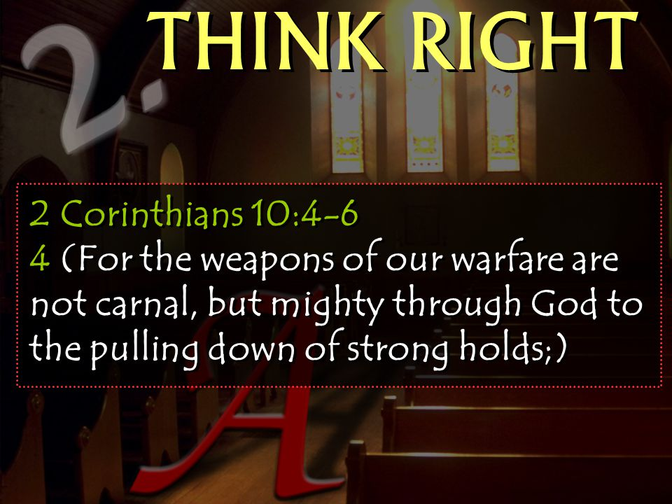 THINK RIGHT 2 Corinthians 10:4-6 4 (For the weapons of our warfare are not carnal, but mighty through God to the pulling down of strong holds;)