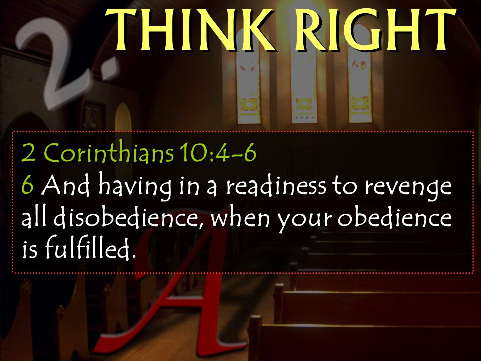 THINK RIGHT 2 Corinthians 10:4-6 6 And having in a readiness to revenge all disobedience, when your obedience is fulfilled.
