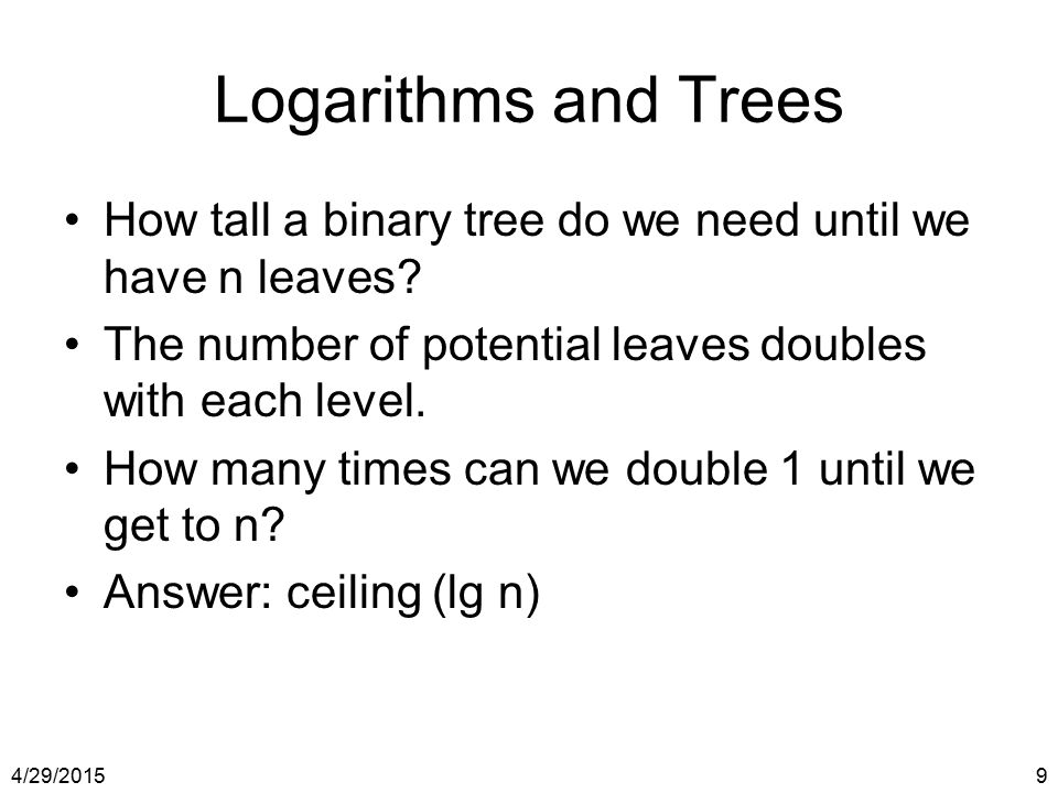 Logarithms and Trees How tall a binary tree do we need until we have n leaves The number of potential leaves doubles with each level.