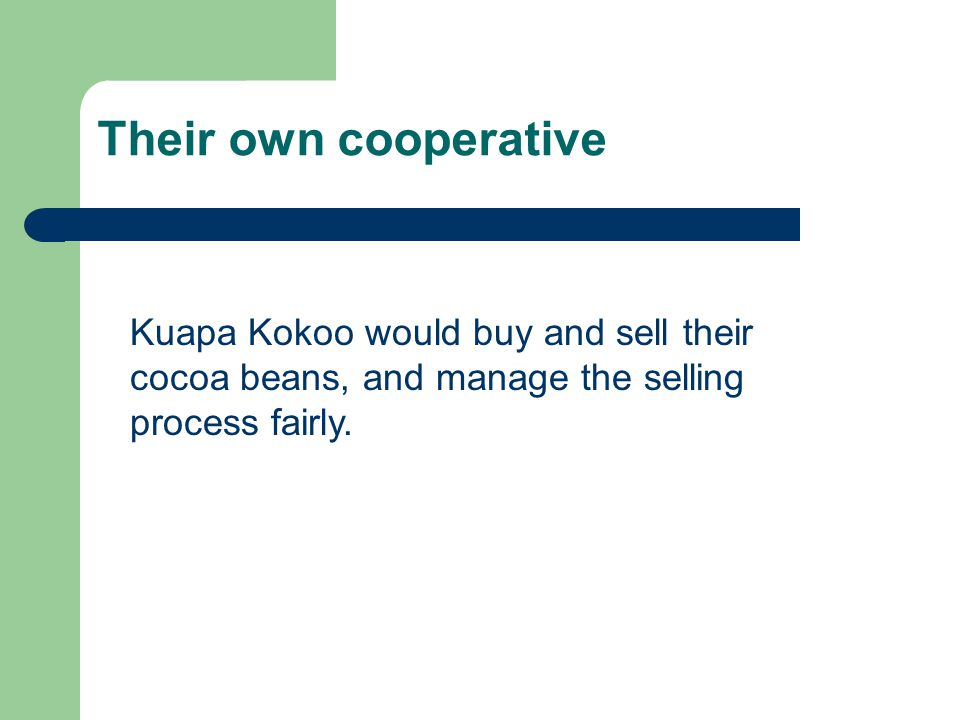 Their own cooperative Kuapa Kokoo would buy and sell their cocoa beans, and manage the selling process fairly.
