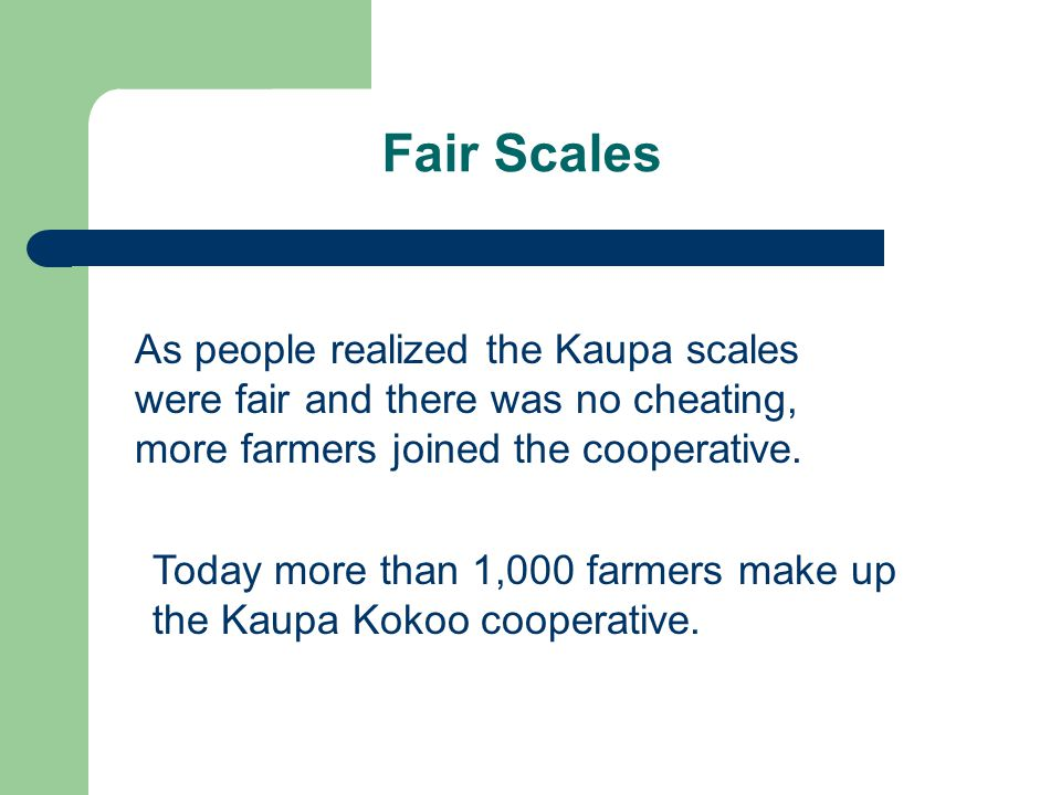 Fair Scales As people realized the Kaupa scales were fair and there was no cheating, more farmers joined the cooperative.