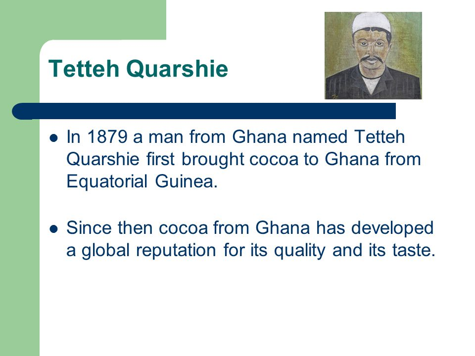 Tetteh Quarshie In 1879 a man from Ghana named Tetteh Quarshie first brought cocoa to Ghana from Equatorial Guinea.
