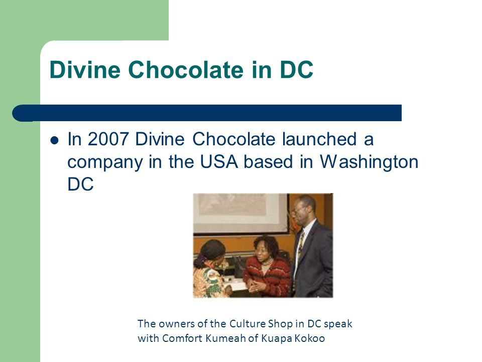Divine Chocolate in DC In 2007 Divine Chocolate launched a company in the USA based in Washington DC.