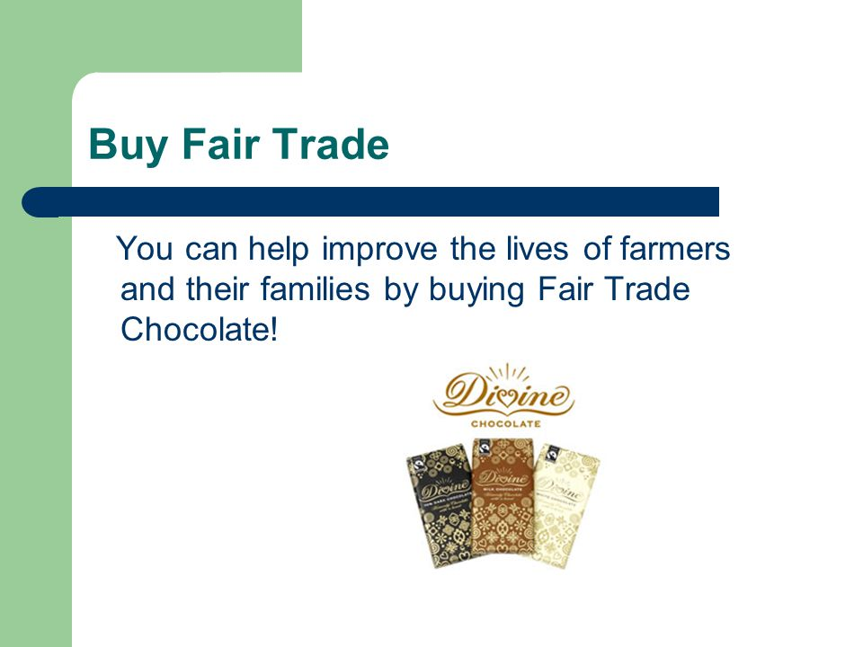 Buy Fair Trade You can help improve the lives of farmers and their families by buying Fair Trade Chocolate!