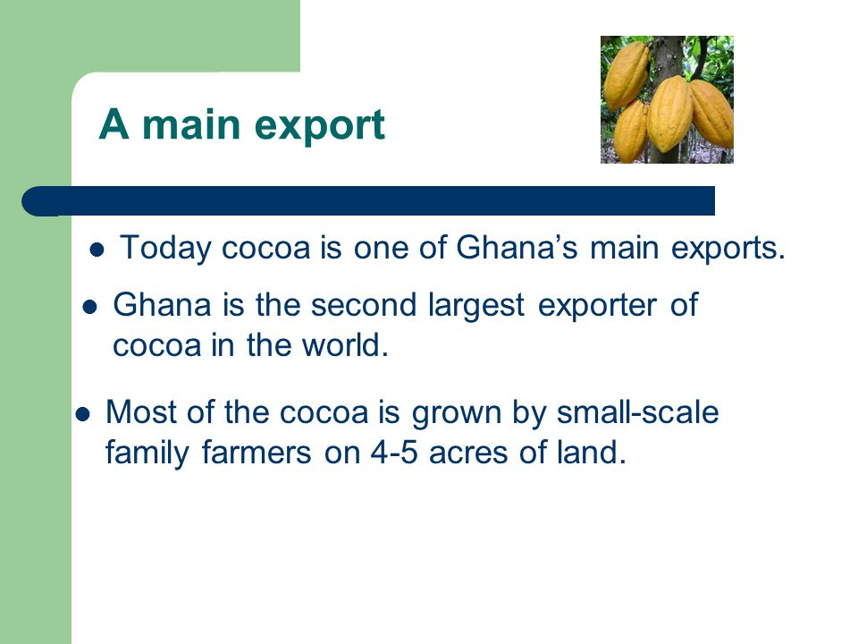 A main export Today cocoa is one of Ghana's main exports.