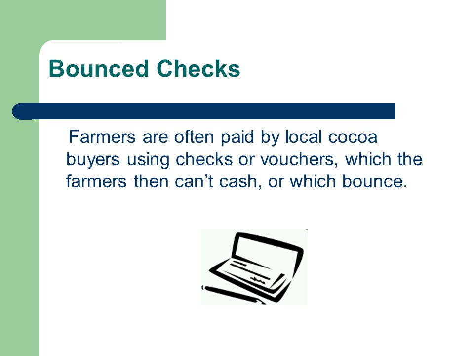 Bounced Checks Farmers are often paid by local cocoa buyers using checks or vouchers, which the farmers then can't cash, or which bounce.