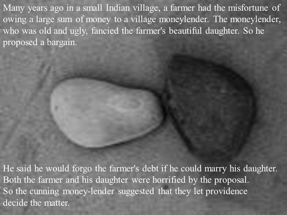 Many years ago in a small Indian village, a farmer had the misfortune of owing a large sum of money to a village moneylender. The moneylender, who was old and ugly, fancied the farmer s beautiful daughter. So he proposed a bargain.