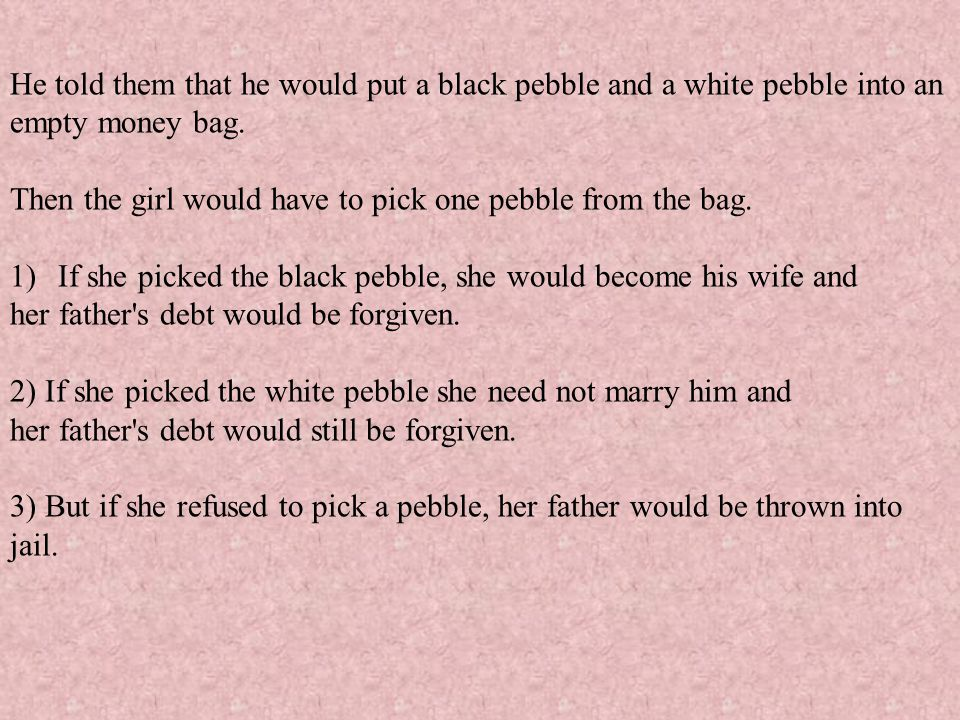 He told them that he would put a black pebble and a white pebble into an empty money bag.
