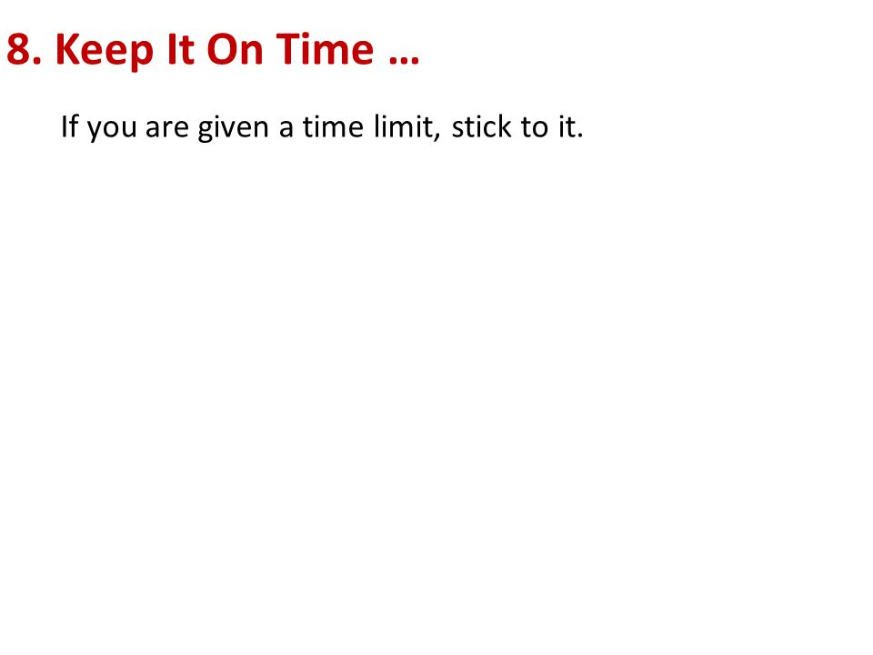 8. Keep It On Time … If you are given a time limit, stick to it.