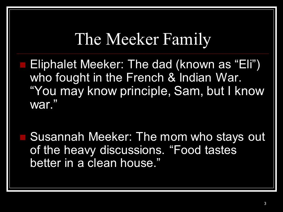 The Meeker Family Eliphalet Meeker: The dad (known as Eli ) who fought in the French & Indian War. You may know principle, Sam, but I know war.