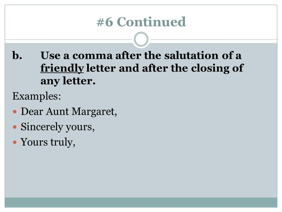 #6 Continued b. Use a comma after the salutation of a friendly letter and after the closing of any letter.
