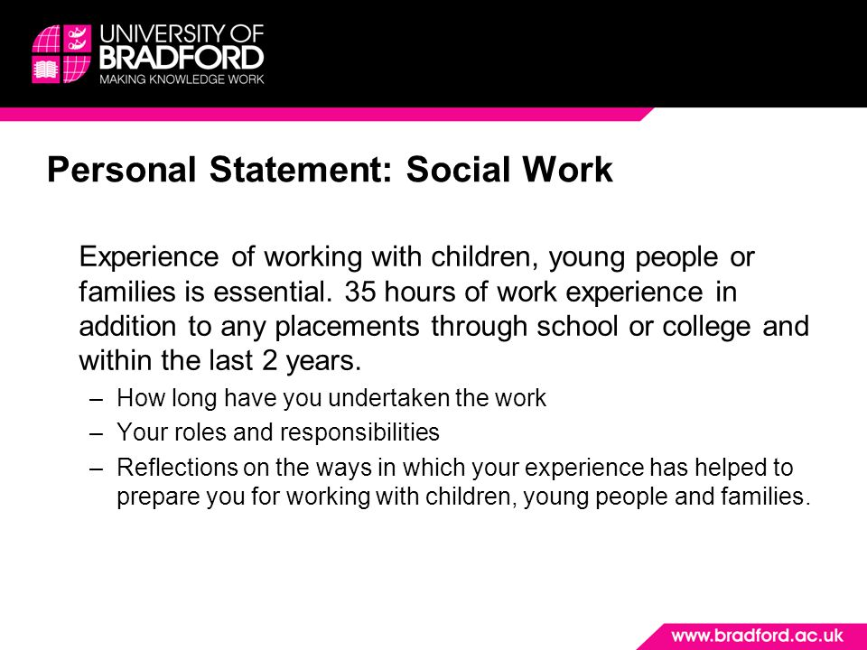 social work personal statement An example social work personal statement for students hoping to apply to social work at university and need some help with their personal statement.