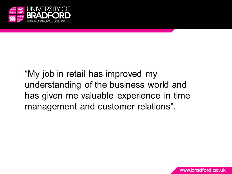 My job in retail has improved my understanding of the business world and has given me valuable experience in time management and customer relations .