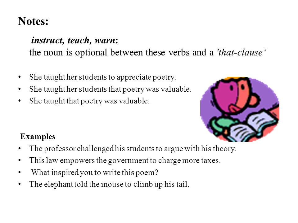 Notes: instruct, teach, warn: the noun is optional between these verbs and a that-clause' She taught her students to appreciate poetry.