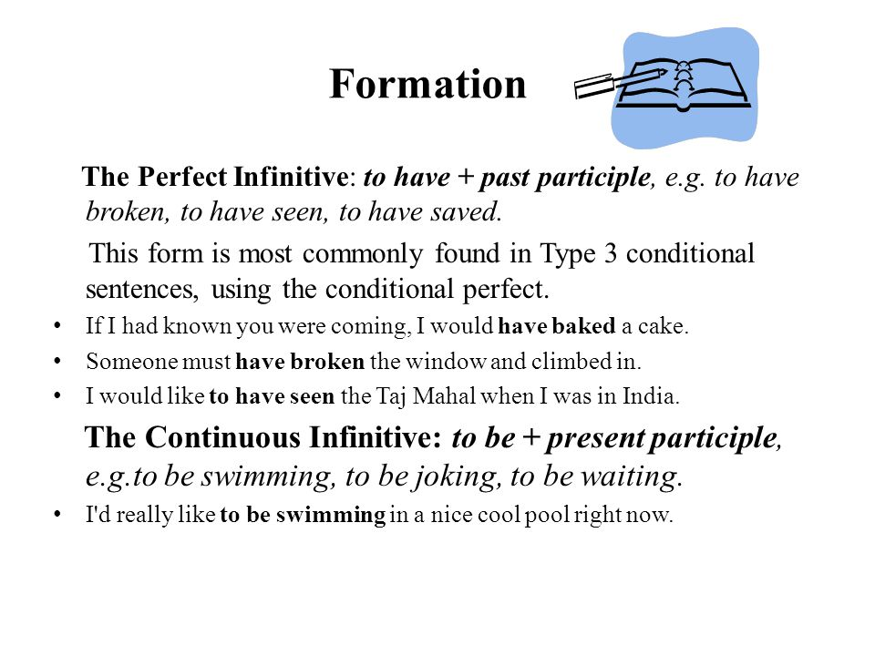 Formation The Perfect Infinitive: to have + past participle, e.g. to have broken, to have seen, to have saved.