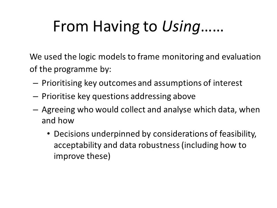 From Having to Using…… We used the logic models to frame monitoring and evaluation of the programme by: