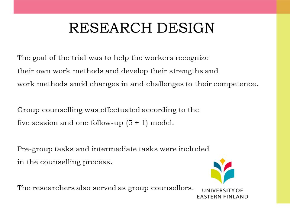 RESEARCH DESIGN The goal of the trial was to help the workers recognize. their own work methods and develop their strengths and.