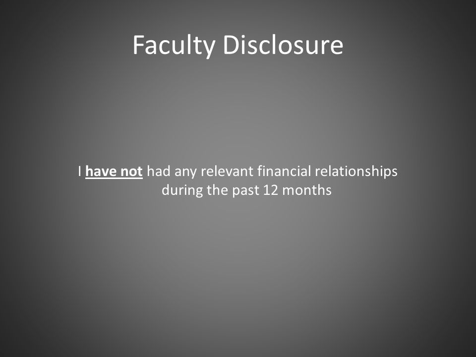 Faculty Disclosure I have not had any relevant financial relationships during the past 12 months.