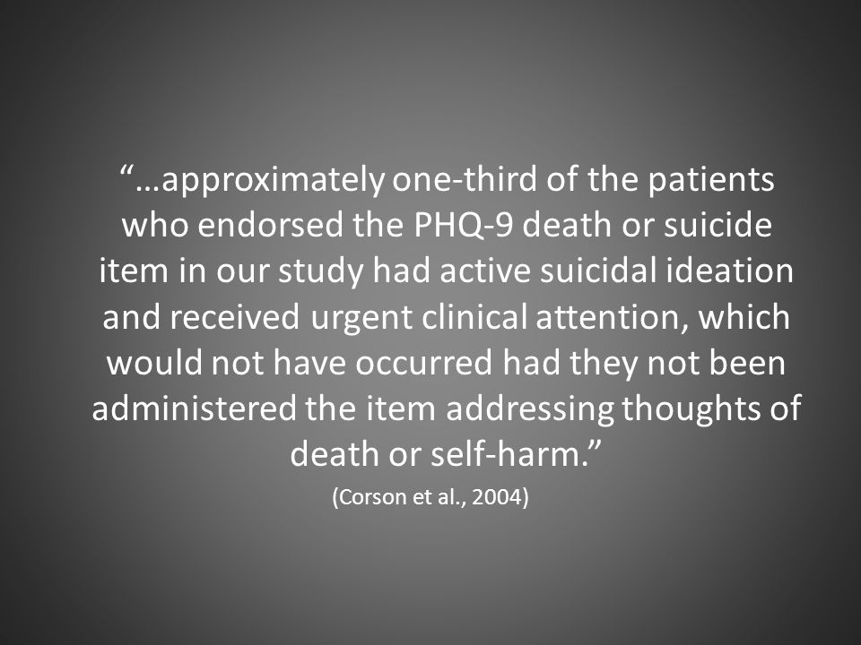 …approximately one-third of the patients who endorsed the PHQ-9 death or suicide item in our study had active suicidal ideation and received urgent clinical attention, which would not have occurred had they not been administered the item addressing thoughts of death or self-harm.