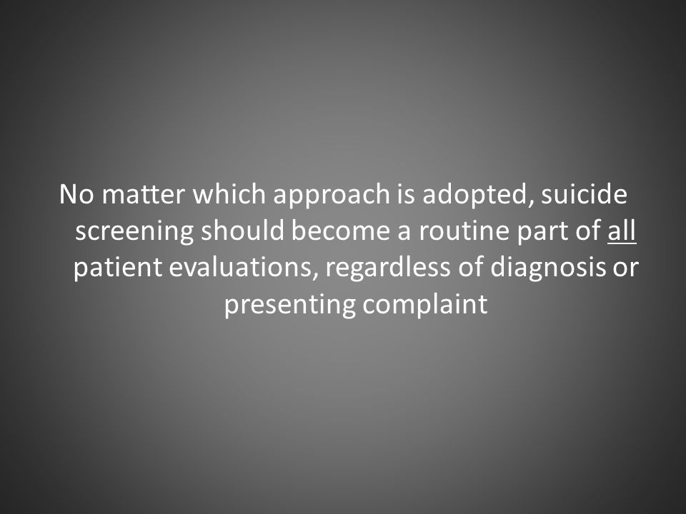 No matter which approach is adopted, suicide screening should become a routine part of all patient evaluations, regardless of diagnosis or presenting complaint