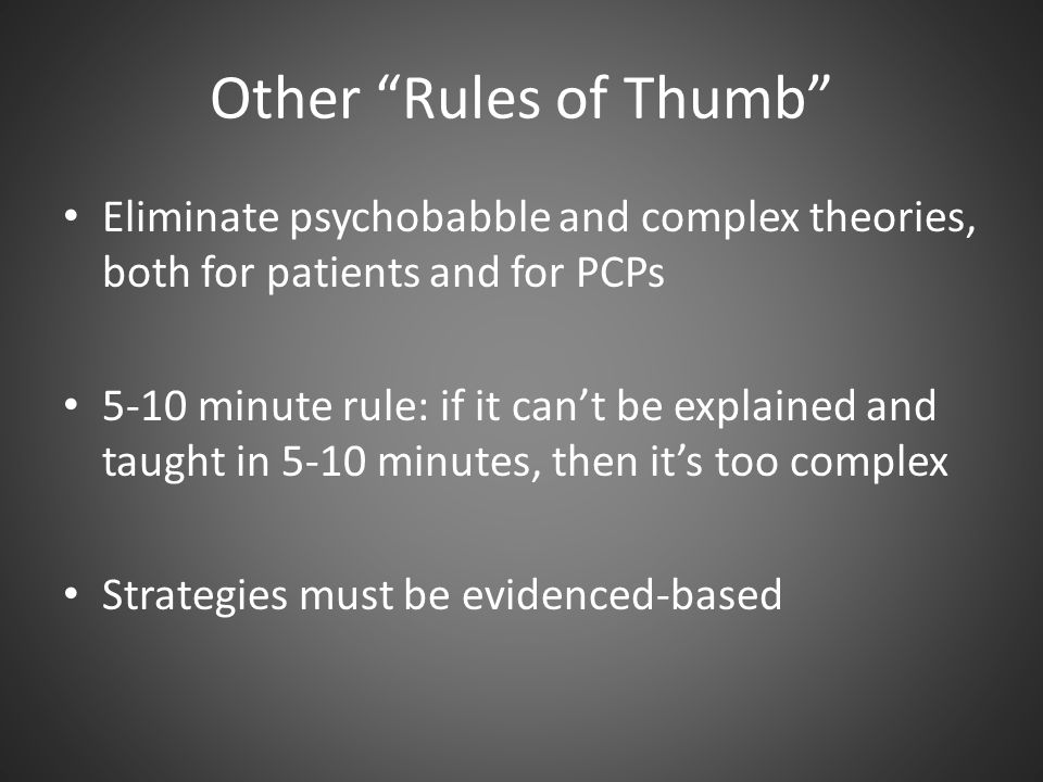 Other Rules of Thumb Eliminate psychobabble and complex theories, both for patients and for PCPs.