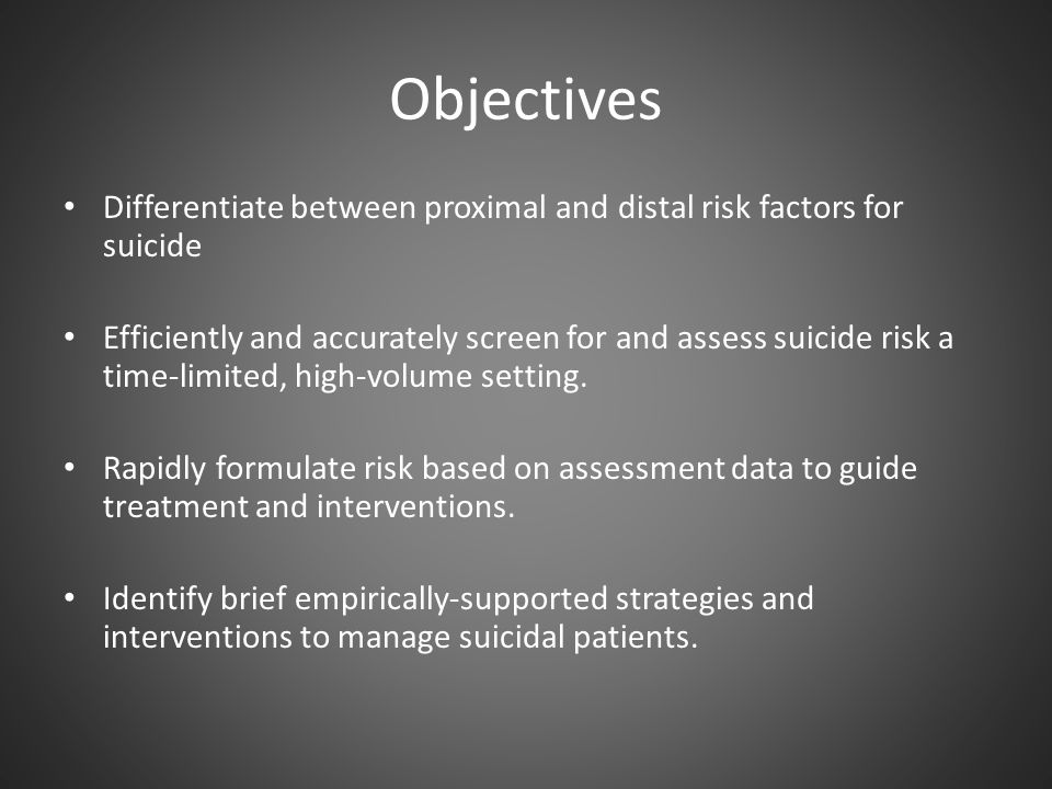 Objectives Differentiate between proximal and distal risk factors for suicide.