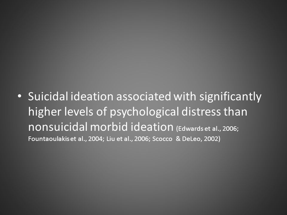 Suicidal ideation associated with significantly higher levels of psychological distress than nonsuicidal morbid ideation (Edwards et al., 2006; Fountaoulakis et al., 2004; Liu et al., 2006; Scocco & DeLeo, 2002)