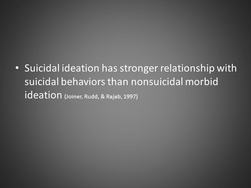 Suicidal ideation has stronger relationship with suicidal behaviors than nonsuicidal morbid ideation (Joiner, Rudd, & Rajab, 1997)