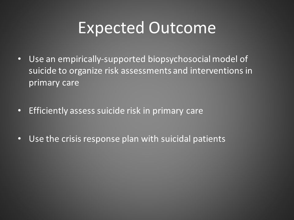 Expected Outcome Use an empirically-supported biopsychosocial model of suicide to organize risk assessments and interventions in primary care.