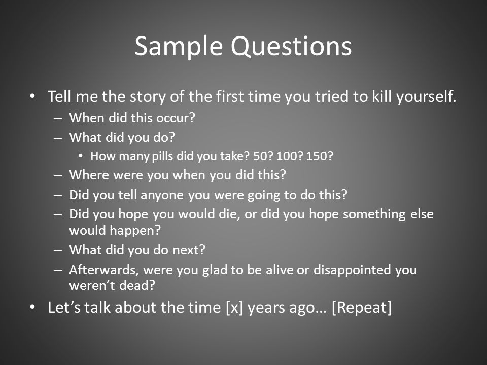 Sample Questions Tell me the story of the first time you tried to kill yourself. When did this occur
