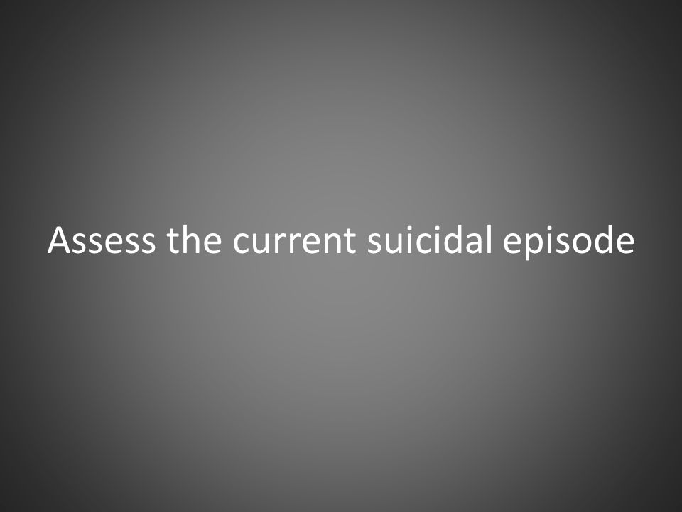 Assess the current suicidal episode