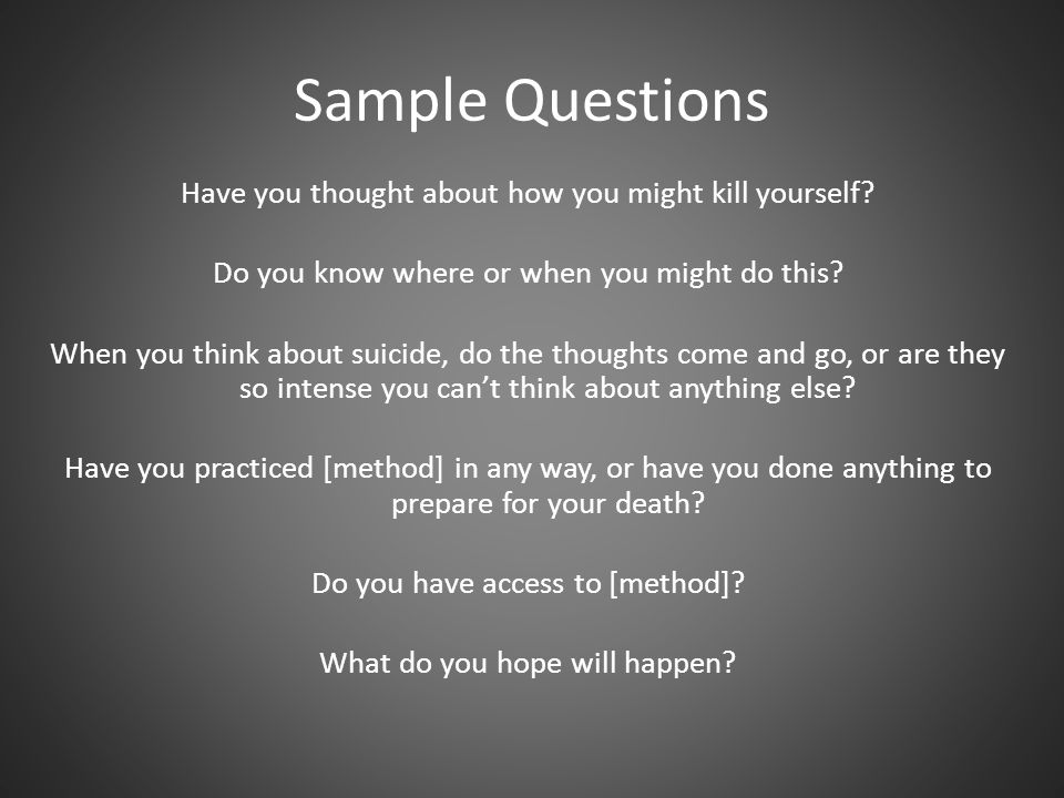 Sample Questions Have you thought about how you might kill yourself