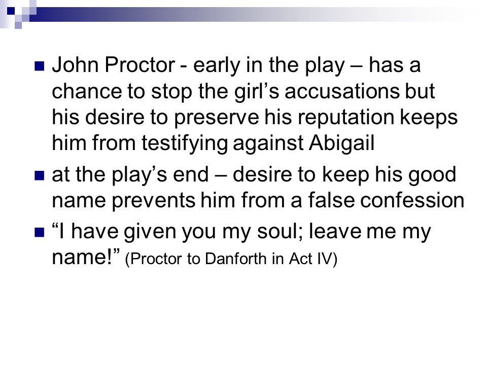 John Proctor - early in the play – has a chance to stop the girl's accusations but his desire to preserve his reputation keeps him from testifying against Abigail