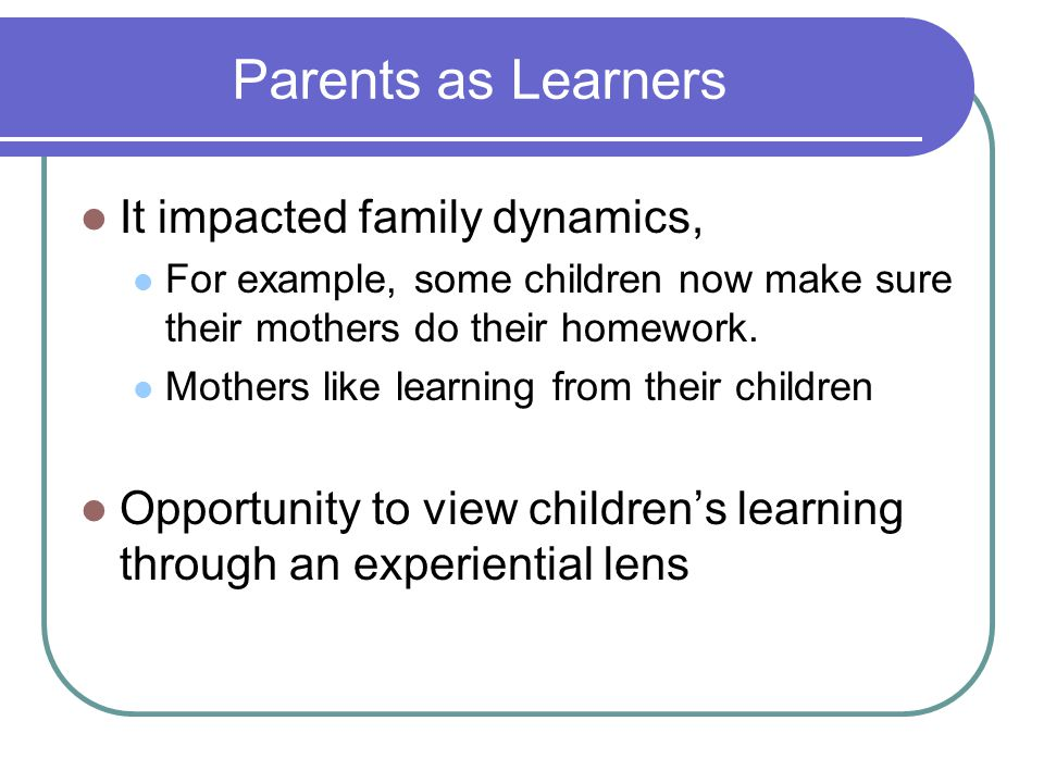 Parents as Learners It impacted family dynamics,