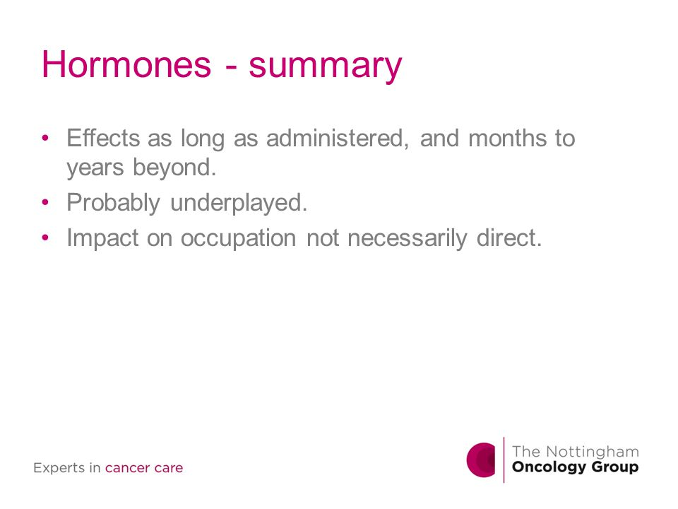 Hormones - summary Effects as long as administered, and months to years beyond. Probably underplayed.