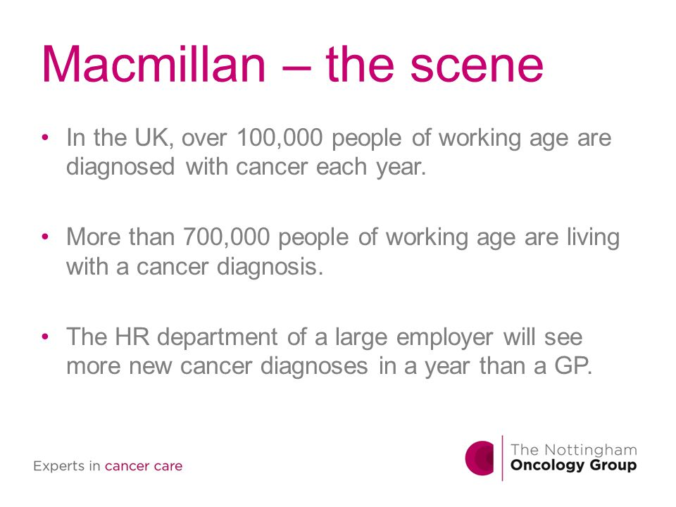 Macmillan – the scene In the UK, over 100,000 people of working age are diagnosed with cancer each year.