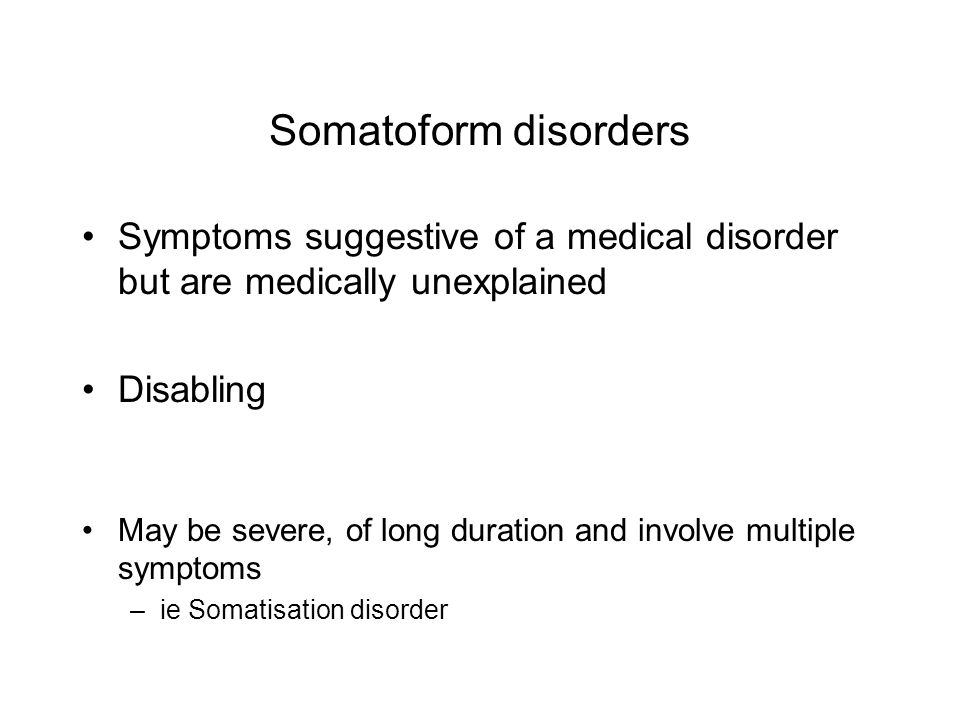 Somatoform disorders Symptoms suggestive of a medical disorder but are medically unexplained. Disabling.