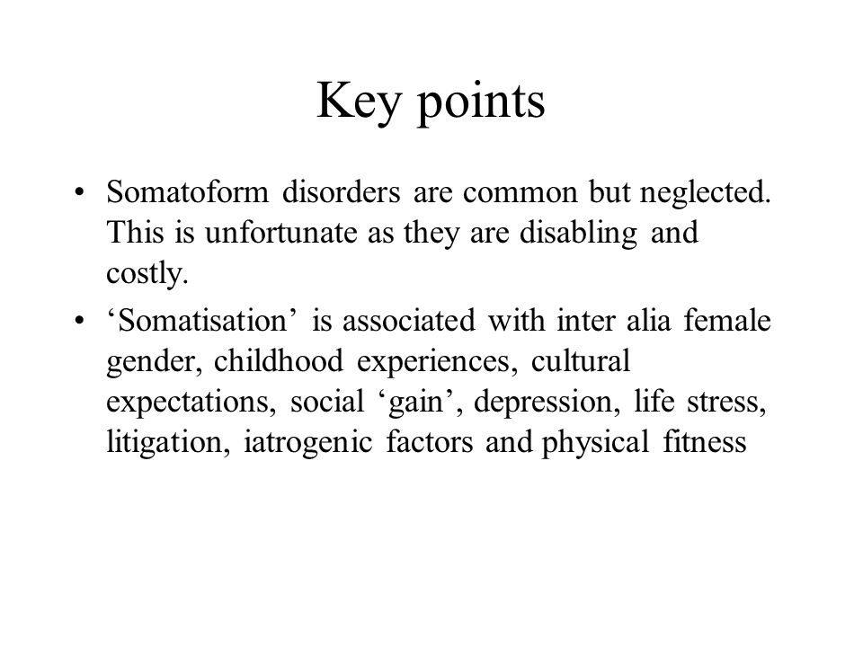 Key points Somatoform disorders are common but neglected. This is unfortunate as they are disabling and costly.
