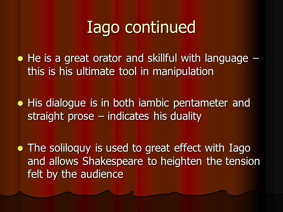 Iago continued He is a great orator and skillful with language – this is his ultimate tool in manipulation.