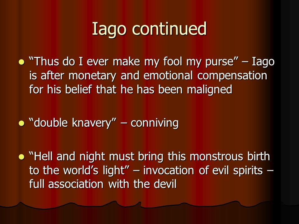 Iago continued Thus do I ever make my fool my purse – Iago is after monetary and emotional compensation for his belief that he has been maligned.