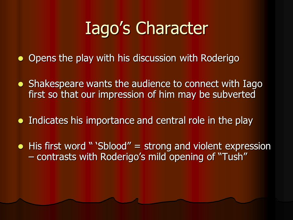 Iago's Character Opens the play with his discussion with Roderigo