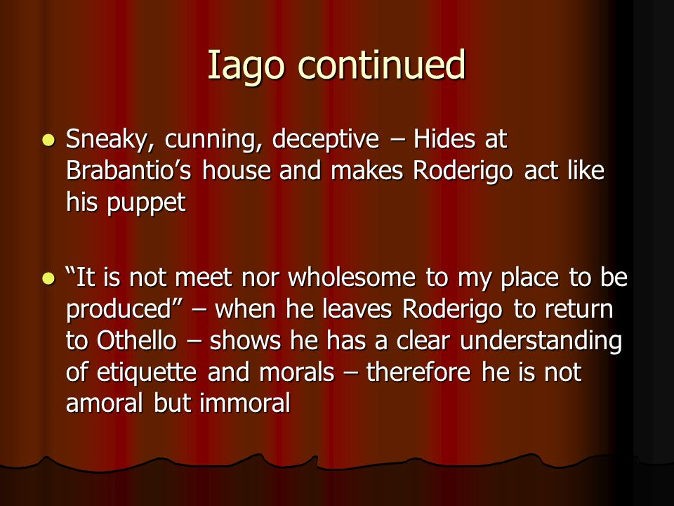 Iago continued Sneaky, cunning, deceptive – Hides at Brabantio's house and makes Roderigo act like his puppet.