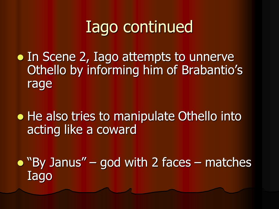 Iago continued In Scene 2, Iago attempts to unnerve Othello by informing him of Brabantio's rage.