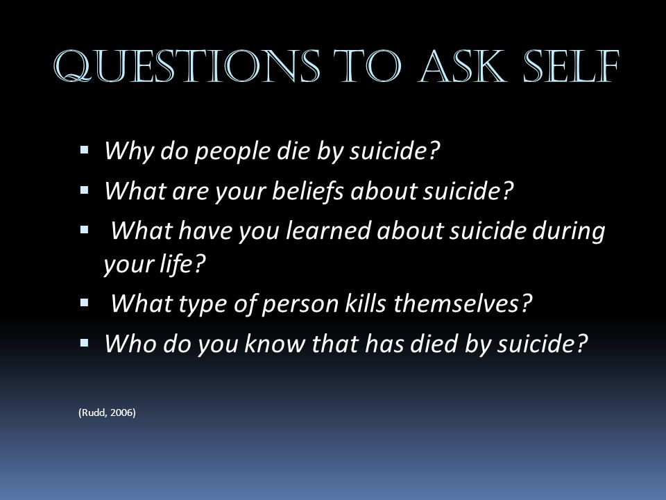 Questions to ask self Why do people die by suicide