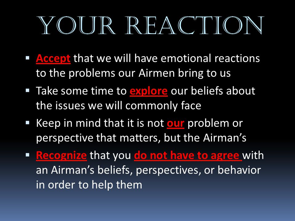 YOUR REACTION Accept that we will have emotional reactions to the problems our Airmen bring to us.