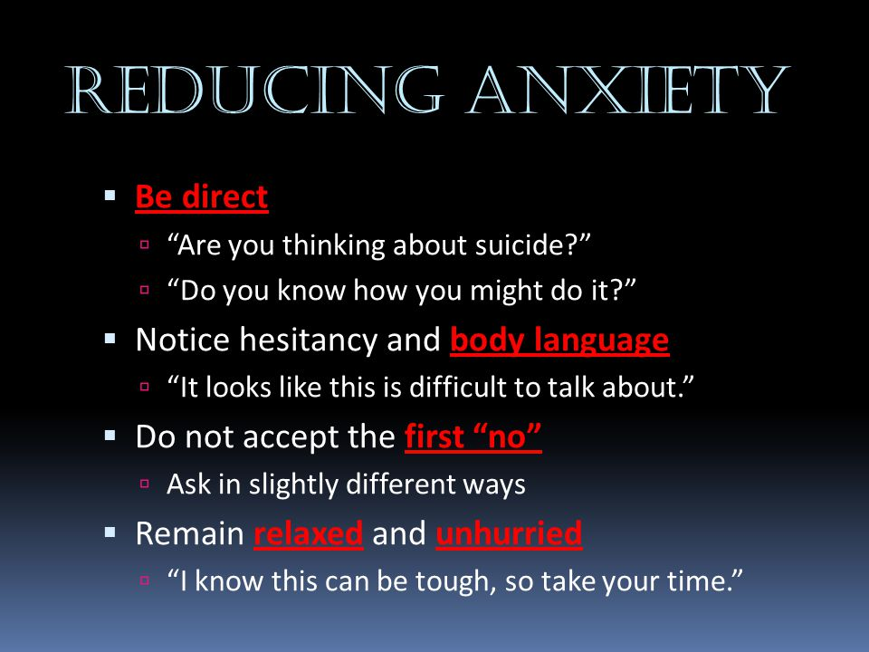REDUCING ANXIETY Be direct Notice hesitancy and body language